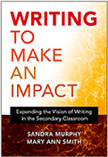 Writing To Make An Impact (book), Expanding the Vision of Writing in the Secondary Classroom, by Sandra Murphy and Mary Ann Smith